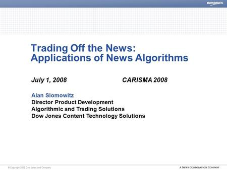 | © Copyright 2008 Dow Jones and Company Trading Off the News: Applications of News Algorithms July 1, 2008CARISMA 2008 Alan Slomowitz Director Product.