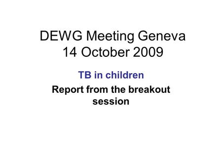 DEWG Meeting Geneva 14 October 2009 TB in children Report from the breakout session.