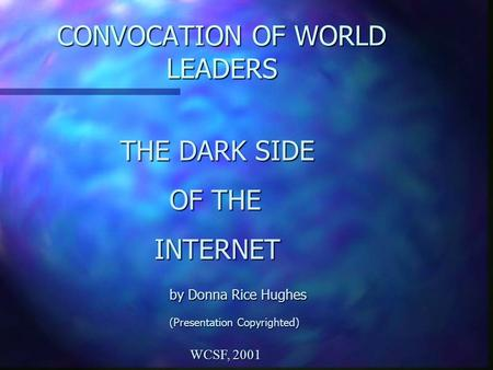CONVOCATION OF WORLD LEADERS THE DARK SIDE OF THE OF THE INTERNET INTERNET by Donna Rice Hughes by Donna Rice Hughes (Presentation Copyrighted) WCSF, 2001.