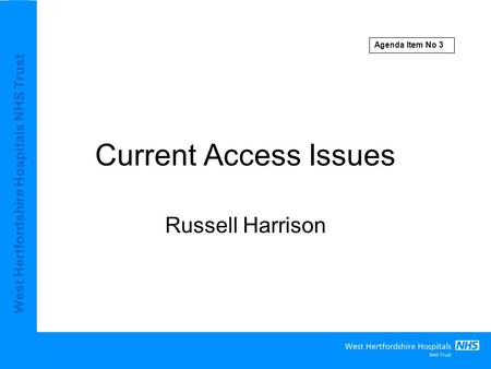 West Hertfordshire Hospitals NHS Trust Current Access Issues Russell Harrison Agenda Item No 3.