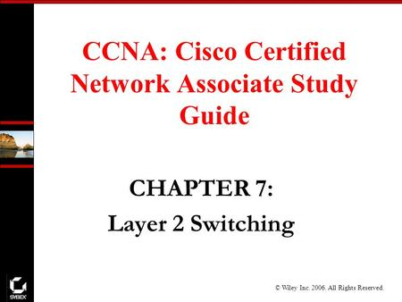 © Wiley Inc. 2006. All Rights Reserved. CCNA: Cisco Certified Network Associate Study Guide CHAPTER 7: Layer 2 Switching.
