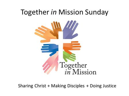 Together in Mission Sunday Sharing Christ + Making Disciples + Doing Justice.
