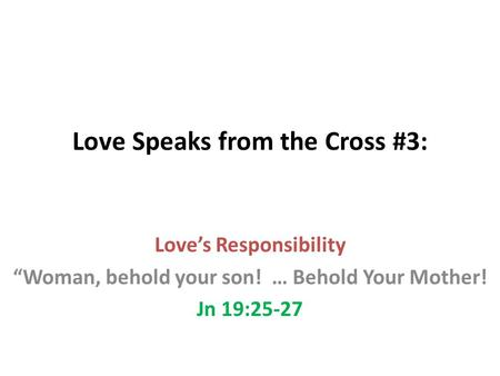 "Love Speaks from the Cross #3: Love's Responsibility ""Woman, behold your son! … Behold Your Mother! Jn 19:25-27."