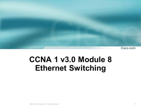 1 © 2003, Cisco Systems, Inc. All rights reserved. CCNA 1 v3.0 Module 8 Ethernet Switching.
