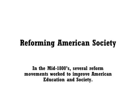 Reforming American Society In the Mid-1800's, several reform movements worked to improve American Education and Society.