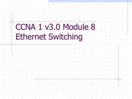 CCNA 1 v3.0 Module 8 Ethernet Switching. Purpose of This PowerPoint This PowerPoint primarily consists of the Target Indicators (TIs) of this module in.