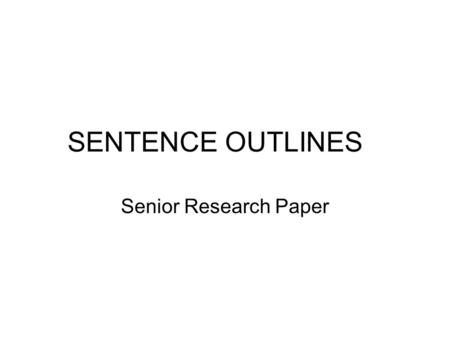 SENTENCE OUTLINES Senior Research Paper. What and Why? The outline is a general plan of your paper, written BEFORE the rough draft Think of it as the.