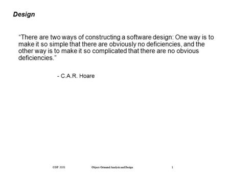 "COP 3331 Object-<strong>Oriented</strong> Analysis and Design 1 Design ""There are two ways of constructing a software design: One way is to make it so simple that there."