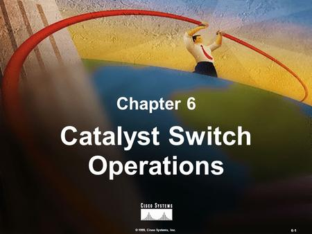 © 1999, Cisco Systems, Inc. 6-1 Chapter 6 Catalyst Switch Operations.