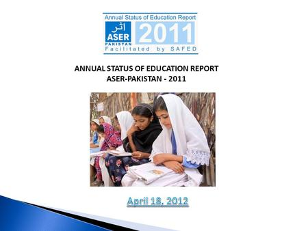 ANNUAL STATUS OF EDUCATION REPORT ASER-PAKISTAN - 2011 ANNUAL STATUS OF EDUCATION REPORT ASER-PAKISTAN - 2011.