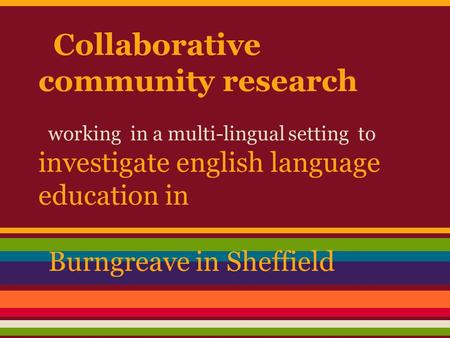 Collaborative community research working in a multi-lingual setting to investigate english language education in Burngreave in Sheffield.