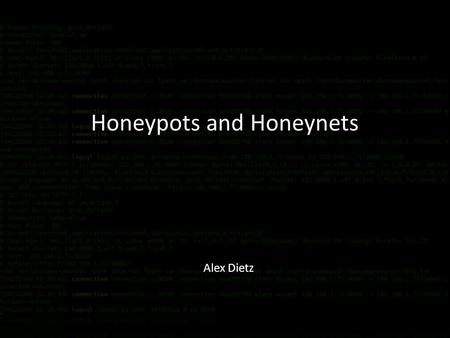 Honeypots and Honeynets Alex Dietz. To discover methods used to breach a system To discover new root kits To learn what changes are made to a system and.