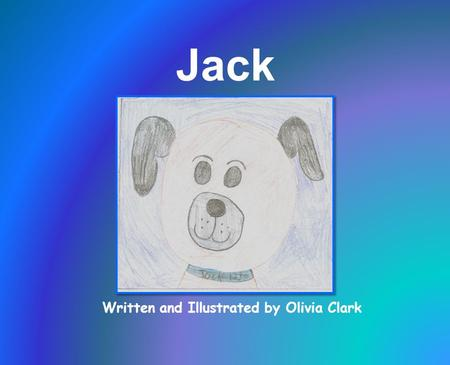 Written and Illustrated by Olivia Clark Jack. I dedicate this story to my old dog, Jack.