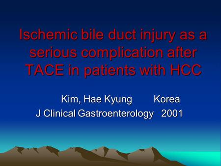 Ischemic bile duct injury as a serious complication after TACE in patients with HCC Kim, Hae Kyung Korea Kim, Hae Kyung Korea J Clinical Gastroenterology.