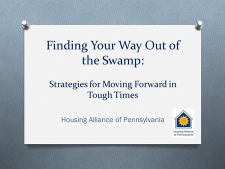 Finding Your Way Out of the Swamp: Strategies for Moving Forward in Tough Times Housing Alliance of Pennsylvania.