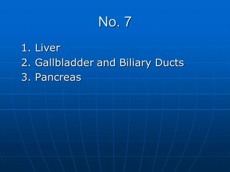 No. 7 1. Liver 1. Liver 2. Gallbladder and Biliary Ducts 2. Gallbladder and Biliary Ducts 3. Pancreas 3. Pancreas.