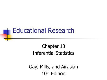 Educational Research Chapter 13 Inferential Statistics Gay, Mills, and Airasian 10 th Edition.