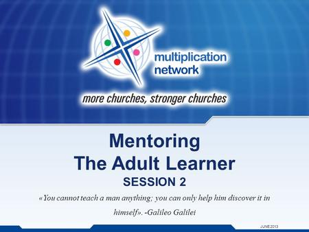 Mentoring The Adult Learner SESSION 2 «You cannot teach a man anything; you can only help him discover it in himself». -Galileo Galilei JUNE 2013.