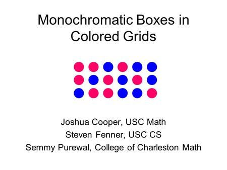 Monochromatic Boxes in Colored Grids Joshua Cooper, USC Math Steven Fenner, USC CS Semmy Purewal, College of Charleston Math.