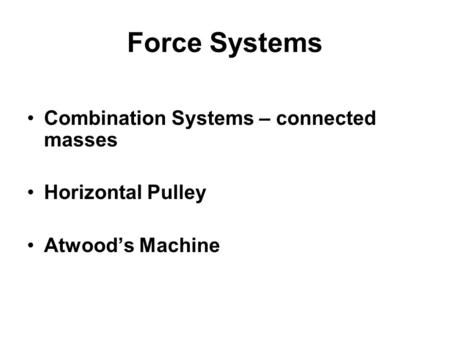 Force Systems Combination Systems – connected masses Horizontal Pulley Atwood's Machine.