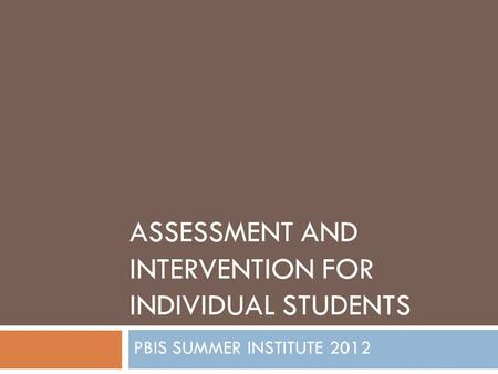 ASSESSMENT AND INTERVENTION FOR INDIVIDUAL STUDENTS PBIS SUMMER INSTITUTE 2012.