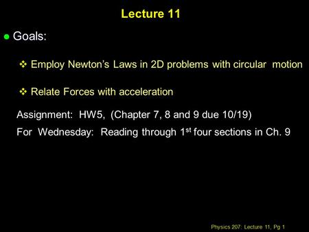 Physics 207: Lecture 11, Pg 1 Lecture 11 l Goals:  Employ Newton's Laws in 2D problems with circular motion  Relate Forces with acceleration Assignment: