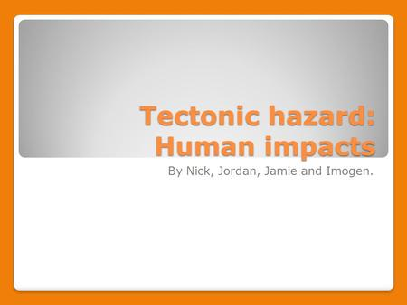 Tectonic hazard: Human impacts By Nick, Jordan, Jamie and Imogen.