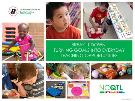 BREAK IT DOWN: TURNING GOALS INTO EVERYDAY TEACHING OPPORTUNITIES SUMMER 2014.