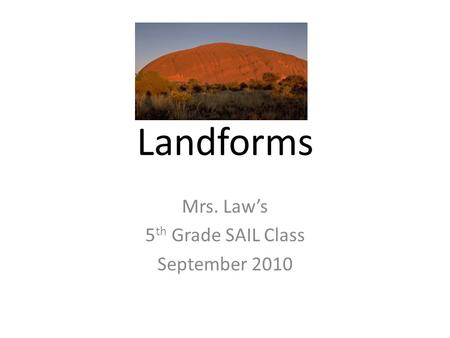 Landforms Mrs. Law's 5 th Grade SAIL Class September 2010.