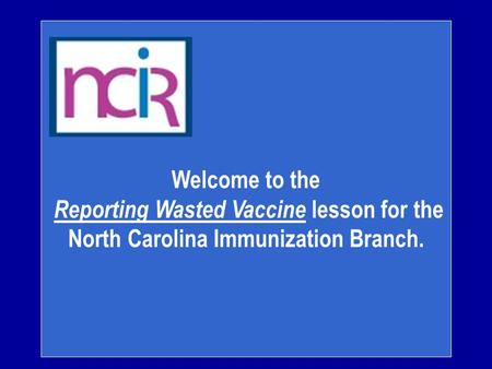 Welcome to the Reporting Wasted Vaccine lesson for the North Carolina Immunization Branch.