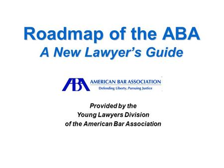 Roadmap of the ABA A New Lawyer's Guide Provided by the Young Lawyers Division of the American Bar Association.