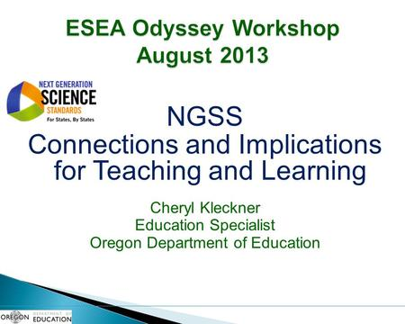 NGSS Connections and Implications for Teaching and Learning Cheryl Kleckner Education Specialist Oregon Department of Education.
