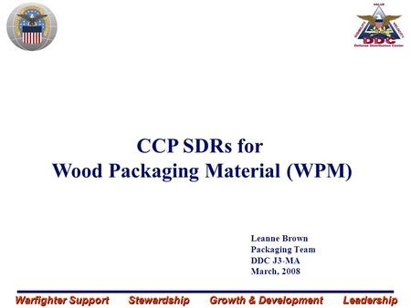 Warfighter Support Stewardship Growth & Development Leadership Leanne Brown Packaging Team DDC J3-MA March, 2008 CCP SDRs for Wood Packaging Material (WPM)
