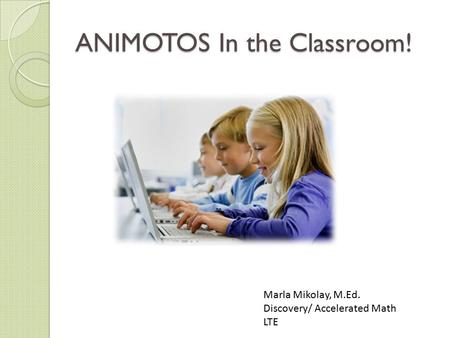 ANIMOTOS In the Classroom! Marla Mikolay, M.Ed. Discovery/ Accelerated Math LTE.