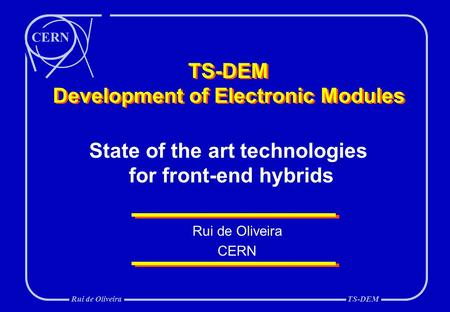 CERN Rui de OliveiraTS-DEM TS-DEM Development of Electronic Modules Rui de Oliveira CERN State of the art technologies for front-end hybrids.