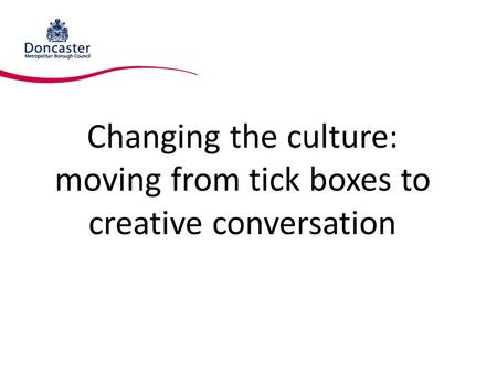 Changing the culture: moving from tick boxes to creative conversation.