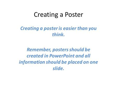 Creating a Poster Creating a poster is easier than you think. Remember, posters should be created in PowerPoint and all information should be placed on.