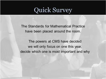 Quick Survey The Standards for Mathematical Practice have been placed around the room. The powers at CMS have decided we will only focus on one this year,