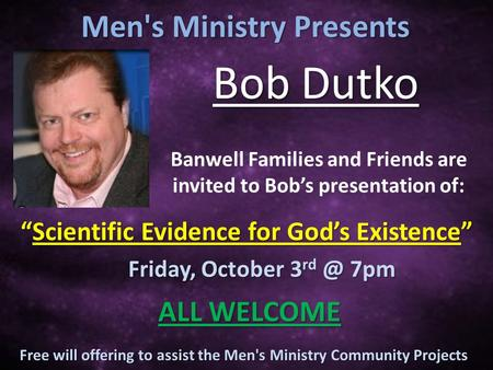 Free will offering to assist the Men's Ministry Community Projects Banwell Families and Friends are invited to Bob's presentation of: Men's Ministry Presents.