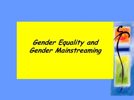 Gender Equality and Gender Mainstreaming. Session Content –gender equality –Gender mainstreaming –Best practices.