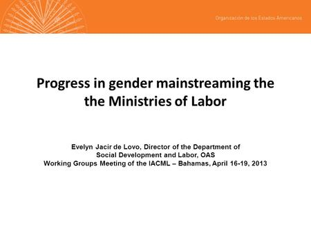 Progress in gender mainstreaming the the Ministries of Labor Evelyn Jacir de Lovo, Director of the Department of Social Development and Labor, OAS Working.