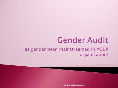 Has gender been mainstreamed in YOUR organization? CAPWIP MGGR Nov 2007.