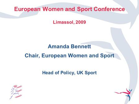 European Women and Sport Conference Limassol, 2009 Amanda Bennett Chair, European Women and Sport Head of Policy, UK Sport.