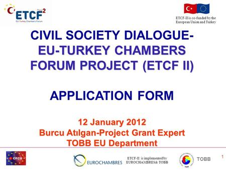 ETCF-II is implemented by EUROCHAMBRES& TOBB TOBB ETCF-II is co-funded by the European Union and Turkey 1 CIVIL SOCIETY DIALOGUE- EU-TURKEY CHAMBERS FORUM.