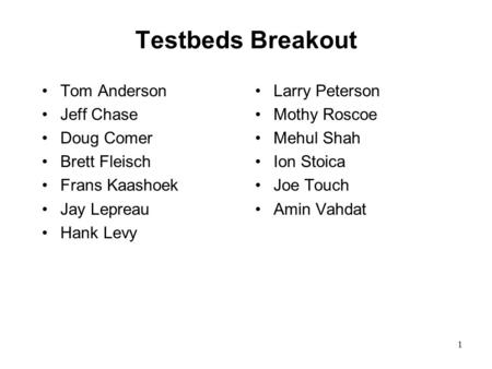 1 Testbeds Breakout Tom Anderson Jeff Chase Doug Comer Brett Fleisch Frans Kaashoek Jay Lepreau Hank Levy Larry Peterson Mothy Roscoe Mehul Shah Ion Stoica.