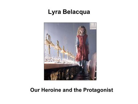 Lyra Belacqua Our Heroine and the Protagonist. Lyra, who is more or less raised as an orphan, has a streak of adventurousness that makes her the perfect.