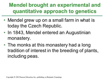 Mendel grew up on a small farm in what is today the Czech Republic. In 1843, Mendel entered an Augustinian monastery. The monks at this monastery had a.