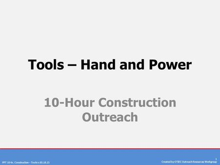 PPT 10-hr. Construction – Tools v.05.18.15 1 Created by OTIEC Outreach Resources Workgroup Tools – Hand and Power 10-Hour Construction Outreach.