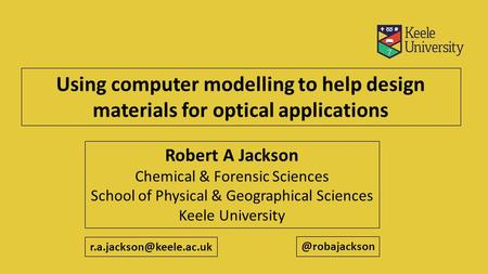 Using computer modelling to help design materials for optical applications Robert A Jackson Chemical & Forensic Sciences School of Physical & Geographical.