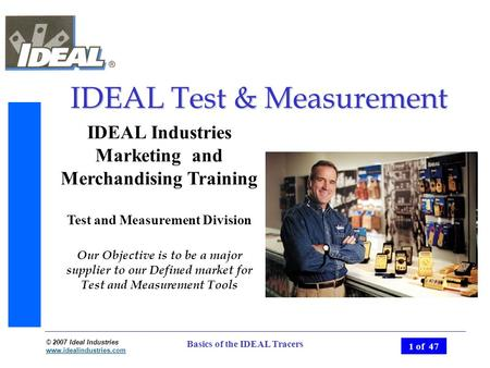 © 2007 Ideal Industries www.idealindustries.com 1 of 47 Basics of the IDEAL Tracers IDEAL Test & Measurement IDEAL Industries Marketing and Merchandising.
